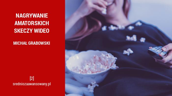Nagrywanie amatorskich skeczy wideo - Michał Grabowski